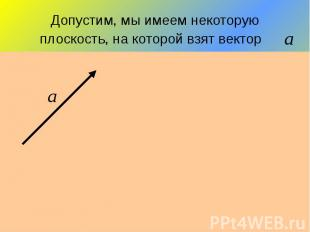 Допустим, мы имеем некоторую плоскость, на которой взят вектор
