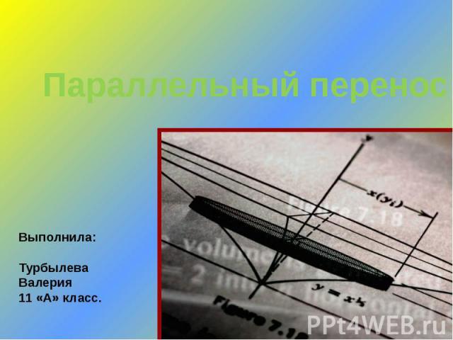 Параллельный перенос Выполнила: Турбылева Валерия 11 «А» класс.