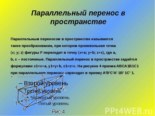 Параллельный перенос в пространствеПараллельным переносом в пространстве называетсятакое преобразование, при котором произвольная точка(х; у; z) фигуры F переходит в точку (x+a; y+b; z+c), где a,b, c – постоянные. Параллельный перенос в пространстве…