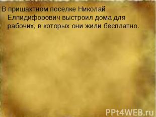 В пришахтном поселке Николай Елпидифорович выстроил дома для рабочих, в которых