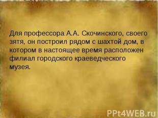 Для профессора А.А. Скочинского, своего зятя, он построил рядом с шахтой дом, в
