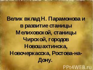 Велик вклад Н. Парамонова и в развитие станицы Мелиховской, станицы Чирской, гор
