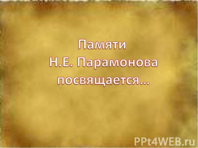 Памяти Н.Е. Парамоновапосвящается…