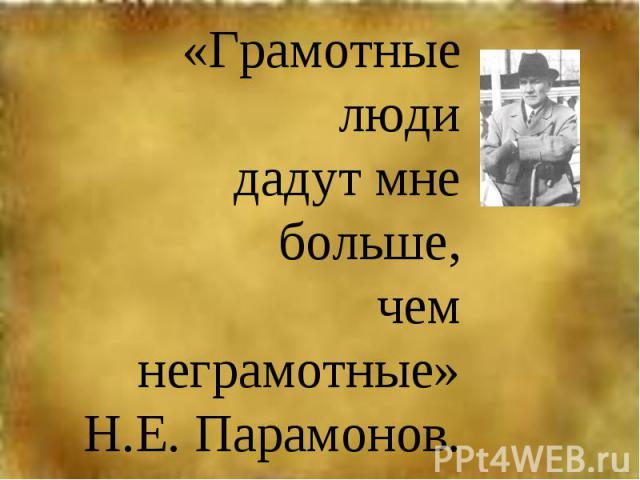 «Грамотные люди дадут мне больше, чем неграмотные»Н.Е. Парамонов.