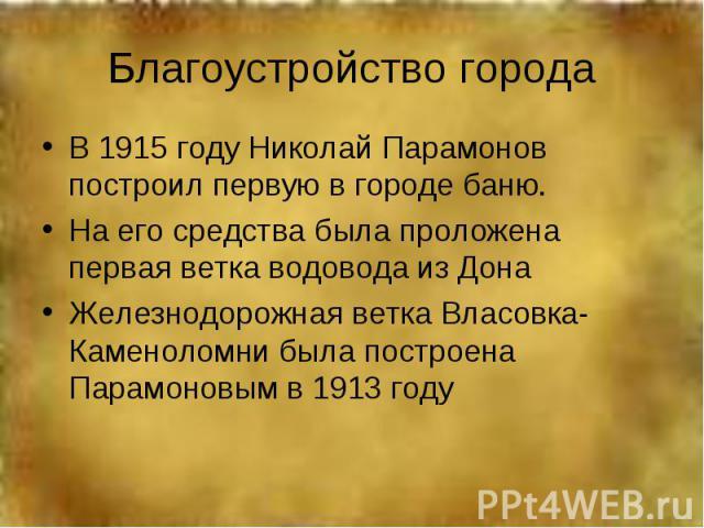 Благоустройство городаВ 1915 году Николай Парамонов построил первую в городе баню.На его средства была проложена первая ветка водовода из ДонаЖелезнодорожная ветка Власовка-Каменоломни была построена Парамоновым в 1913 году