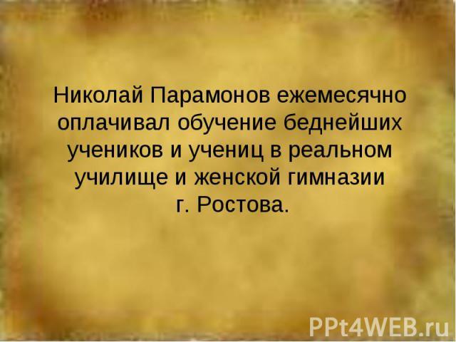 Николай Парамонов ежемесячно оплачивал обучение беднейших учеников и учениц в реальном училище и женской гимназии г. Ростова.