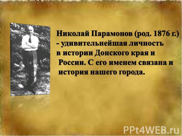 Николай Парамонов (род. 1876 г.)- удивительнейшая личность в истории Донского края и России. С его именем связана и история нашего города.
