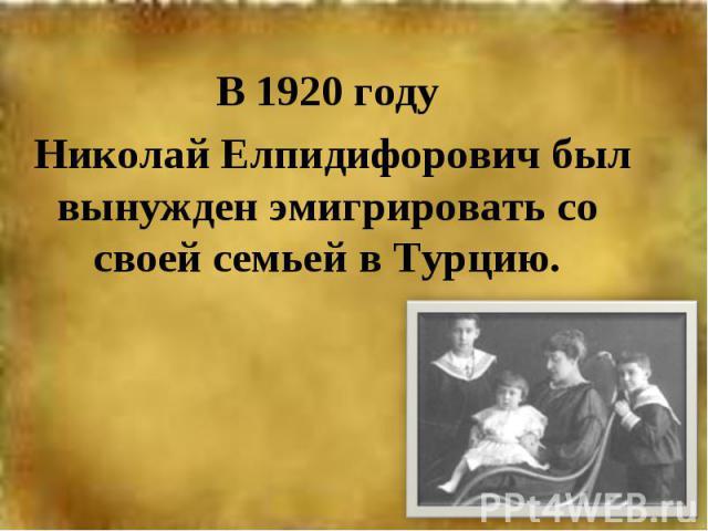В 1920 году Николай Елпидифорович был вынужден эмигрировать со своей семьей в Турцию.