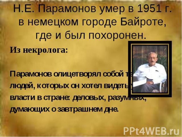 Н.Е. Парамонов умер в 1951 г. в немецком городе Байроте, где и был похоронен. Из некролога:Парамонов олицетворял собой тех людей, которых он хотел видеть у власти в стране: деловых, разумных, думающих о завтрашнем дне.