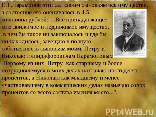 Е.Т.Парамонов отписал своим сыновьям всё имущество, а состояние его оценивалось в 4.5 миллиона рублей: