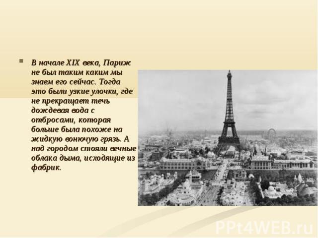 В начале XIX века, Париж не был таким каким мы знаем его сейчас. Тогда это были узкие улочки, где не прекращает течь дождевая вода с отбросами, которая больше была похоже на жидкую вонючую грязь. А над городом стояли вечные облака дыма, исходящие из…