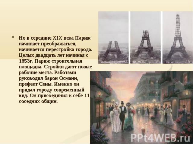 Но в середине XIX века Париж начинает преображаться, начинается перестройка города. Целых двадцать лет начиная с 1853г. Париж строительная площадка. Стройки дают новые рабочие места. Работами руководил барон Османн, префект Сены. Именно он придал го…