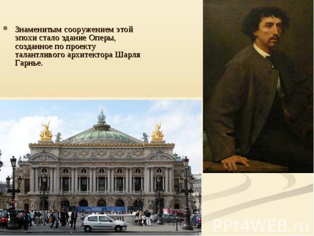 Знаменитым сооружением этой эпохи стало здание Оперы, созданное по проекту талантливого архитектора Шарля Гарнье.