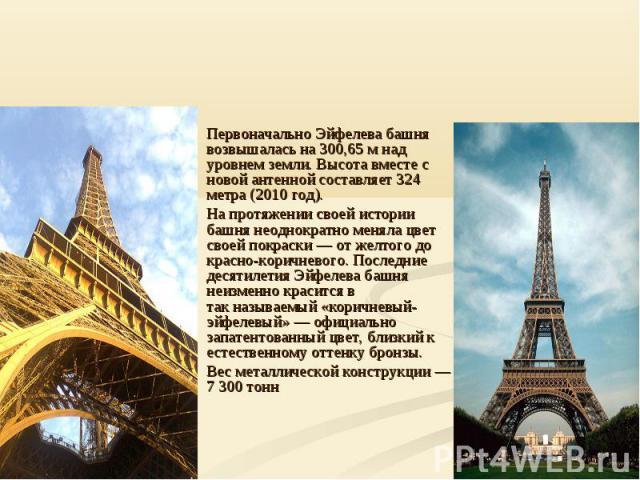 Первоначально Эйфелева башня возвышалась на 300,65 м над уровнем земли. Высота вместе с новой антенной составляет 324 метра (2010 год).На протяжении своей истории башня неоднократно меняла цвет своей покраски— от желтого до красно-коричневого. Посл…
