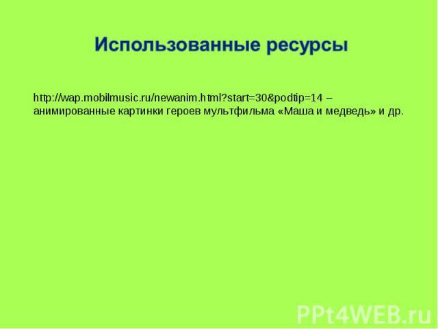 Использованные ресурсыhttp://wap.mobilmusic.ru/newanim.html?start=30&podtip=14 – анимированные картинки героев мультфильма «Маша и медведь» и др.