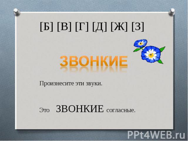 [Б] [В] [Г] [Д] [Ж] [З]ЗВОНКИЕПроизнесите эти звуки.Это ЗВОНКИЕ согласные.