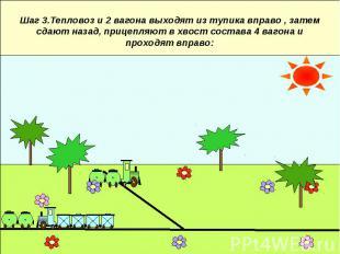 Шаг 3.Тепловоз и 2 вагона выходят из тупика вправо , затем сдают назад, прицепля
