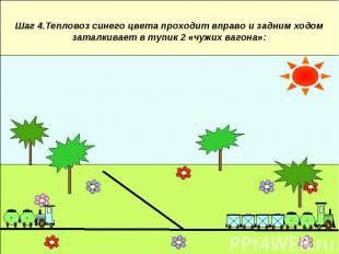 Шаг 4.Тепловоз синего цвета проходит вправо и задним ходом заталкивает в тупик 2
