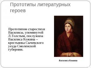 Прототипы литературных героев Прототипом старостихи Василисы, упомянутой Л.Толст