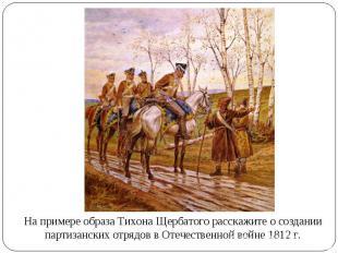 На примере образа Тихона Щербатого расскажите о создании партизанских отрядов в