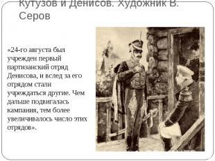 Кутузов и Денисов. Художник В. Серов«24-го августа был учрежден первый партизанс