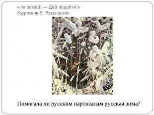 «Не замай! — Дай подойти!» Художник В. ВерещагинПомогала ли русским партизанам р