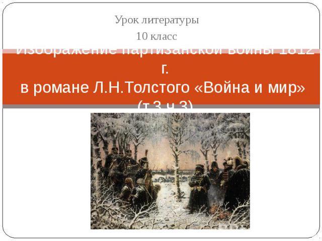 Урок литературы 10 класс Изображение партизанской войны 1812 г.в романе Л.Н.Толстого «Война и мир» (т.3 ч.3)