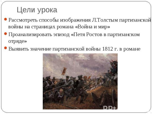 Цели урокаРассмотреть способы изображения Л.Толстым партизанской войны на страницах романа «Война и мир»Проанализировать эпизод «Петя Ростов в партизанском отряде»Выявить значение партизанской войны 1812 г. в романе
