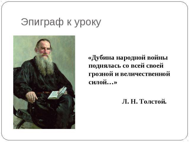 Эпиграф к уроку «Дубина народной войны поднялась со всей своей грозной и величественной силой…» Л. Н. Толстой.
