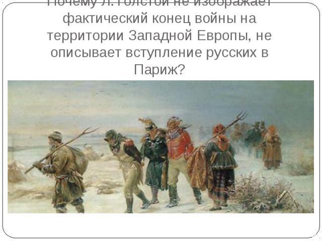 Почему Л.Толстой не изображает фактический конец войны на территории Западной Европы, не описывает вступление русских в Париж?