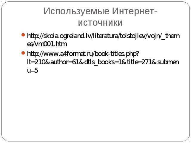 Используемые Интернет-источникиhttp://skola.ogreland.lv/literatura/tolstojlev/vojn/_themes/vm001.htmhttp://www.a4format.ru/book-titles.php?lt=210&author=61&dtls_books=1&title=271&submenu=5