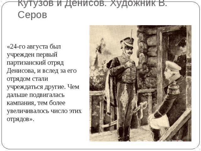 Кутузов и Денисов. Художник В. Серов«24-го августа был учрежден первый партизанский отряд Денисова, и вслед за его отрядом стали учреждаться другие. Чем дальше подвигалась кампания, тем более увеличивалось число этих отрядов».