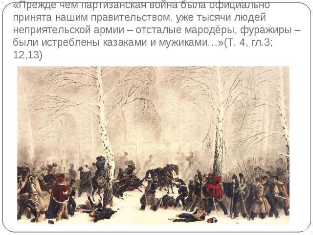 «Прежде чем партизанская война была официально принята нашим правительством, уже тысячи людей неприятельской армии – отсталые мародёры, фуражиры – были истреблены казаками и мужиками…»(Т. 4, гл.3; 12,13)