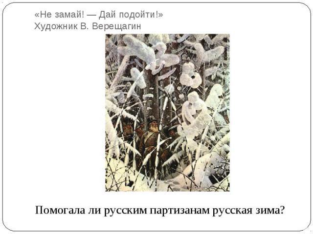 «Не замай! — Дай подойти!» Художник В. ВерещагинПомогала ли русским партизанам русская зима?