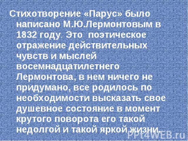 Стихотворение «Парус» было написано М.Ю.Лермонтовым в 1832 году. Это поэтическое отражение действительных чувств и мыслей восемнадцатилетнего Лермонтова, в нем ничего не придумано, все родилось по необходимости высказать свое душевное состояние в мо…