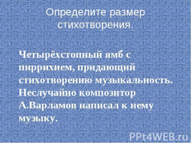 Определите размер стихотворения.Четырёхстопный ямб с пиррихием, придающий стихотворению музыкальность. Неслучайно композитор А.Варламов написал к нему музыку.