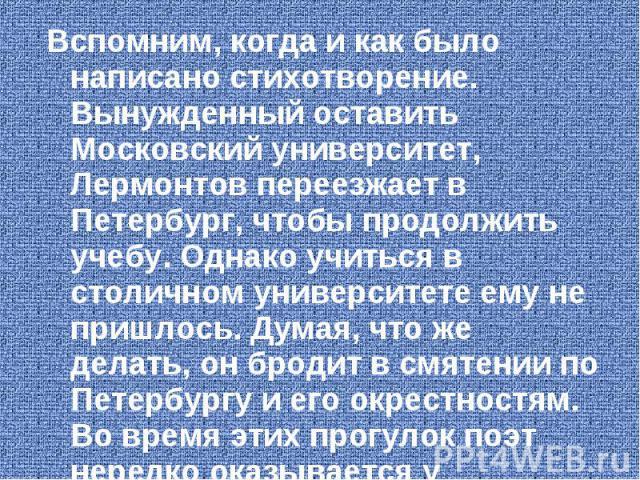 Вспомним, когда и как было написано стихотворение. Вынужденный оставить Московский университет, Лермонтов переезжает в Петербург, чтобы продолжить учебу. Однако учиться в столичном университете ему не пришлось. Думая, что же делать, он бродит в смят…