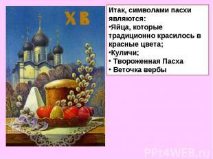Итак, символами пасхи являются:Яйца, которые традиционно красилось в красные цве