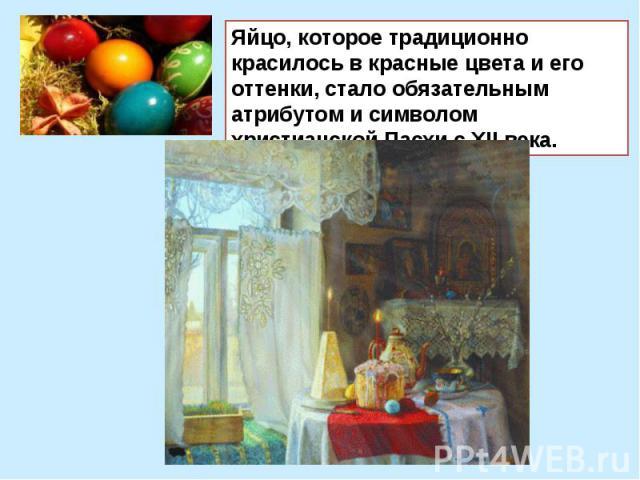 Яйцо, которое традиционно красилось в красные цвета и его оттенки, стало обязательным атрибутом и символом христианской Пасхи с XII века.