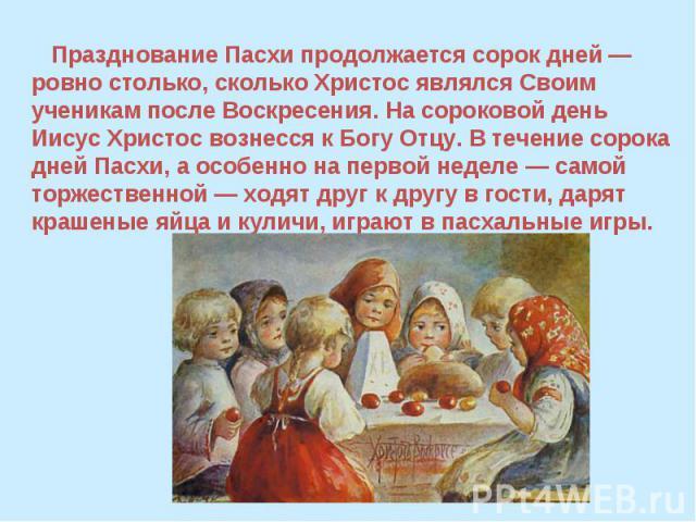 Празднование Пасхи продолжается сорок дней — ровно столько, сколько Христос являлся Своим ученикам после Воскресения. На сороковой день Иисус Христос вознесся к Богу Отцу. В течение сорока дней Пасхи, а особенно на первой неделе — самой торжественно…