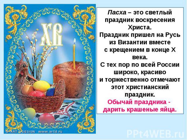 Пасха – это светлый праздник воскресения Христа.Праздник пришел на Русьиз Византии вместес крещением в конце X века.С тех пор по всей России широко, красивои торжественно отмечаютэтот христианский праздник.Обычай праздника - дарить крашеные яйца.