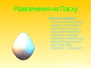 Развлечения на ПасхуЧоканье яйцами.Это старинная русская забава: стукая тупым ил
