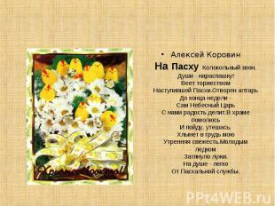 Алексей КоровинНа Пасху Колокольный звон.Души - нараспашку!Веет торжествомНаступ