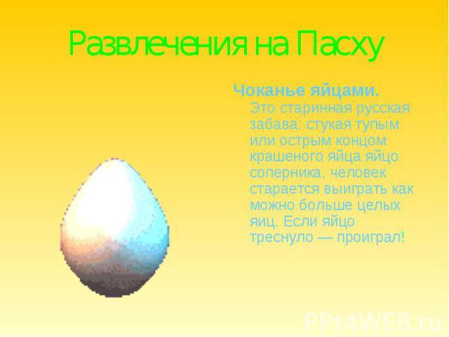Развлечения на ПасхуЧоканье яйцами.Это старинная русская забава: стукая тупым или острым концом крашеного яйца яйцо соперника, человек старается выиграть как можно больше целых яиц. Если яйцо треснуло — проиграл!