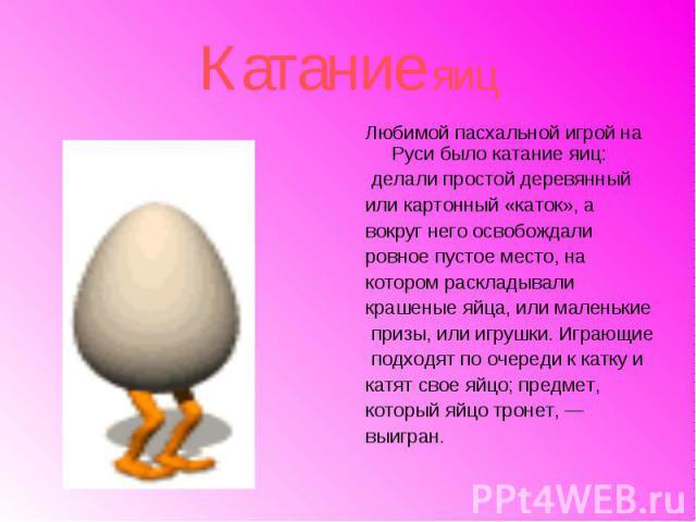 Катание яицЛюбимой пасхальной игрой на Руси было катание яиц: делали простой деревянный или картонный «каток», а вокруг него освобождали ровное пустое место, на котором раскладывали крашеные яйца, или маленькие призы, или игрушки. Играющие подходят …