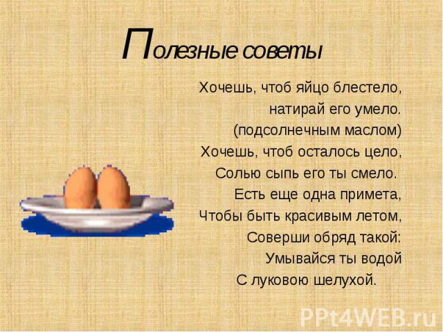 Полезные советыХочешь, чтоб яйцо блестело, натирай его умело.(подсолнечным маслом)Хочешь, чтоб осталось цело,Солью сыпь его ты смело. Есть еще одна примета,Чтобы быть красивым летом,Соверши обряд такой:Умывайся ты водойС луковою шелухой.