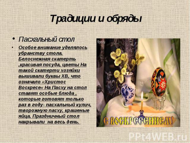 Традиции и обрядыПасхальный стол Особое внимание уделялось убранству стола. Белоснежная скатерть ,красивая посуда, цветы На такой скатерти хозяйки вышивали буквы ХВ, что означало «Христос Воскресе« На Пасху на стол ставят особые блюда , которые гото…