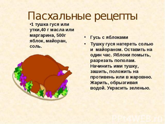 Пасхальные рецепты1 тушка гуся или утки,40 г масла или маргарина, 500г яблок, майоран, соль.Гусь с яблокамиТушку гуся натереть солью и майораном. Оставить на один час. Яблоки помыть, разрезать пополам. Начинить ими тушку, зашить, положить на противе…