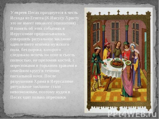 У евреев Песах празднуется в честь Исхода из Египта (К Иисусу Христу это не имеет никакого отношения) . В память об этих событиях в Иерусалиме предписывалось совершить ритуальное заклание однолетнего ягнёнка мужского пола, без порока, которого следо…