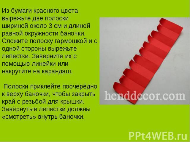 Из бумаги красного цвета вырежьте две полоски шириной около 3 см и длиной равной окружности баночки. Сложите полоску гармошкой и с одной стороны вырежьте лепестки. Заверните их с помощью линейки или накрутите на карандаш. Полоски приклейте поочерёдн…